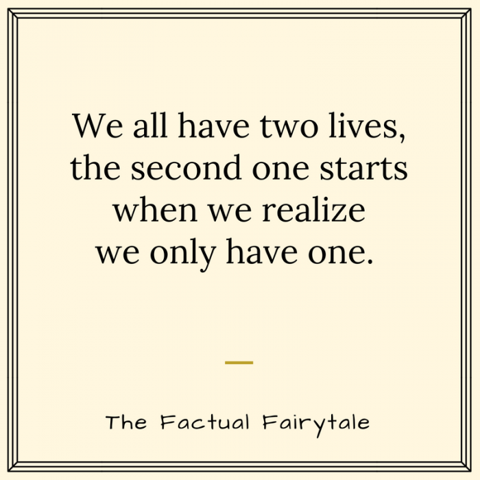 we all have two lives, the second one starts when we realize we only have one.